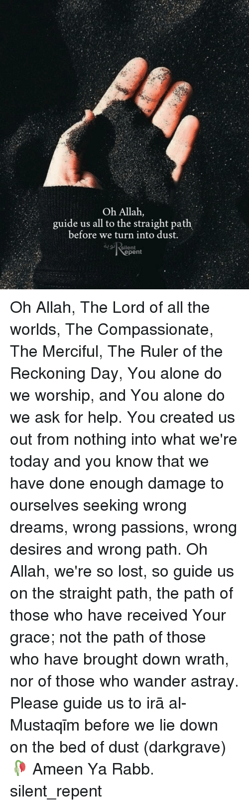 worship: Oh Allah,  guide us all to the straight path  before we turn into dust.  silent  epent Oh Allah, The Lord of all the worlds, The Compassionate, The Merciful, The Ruler of the Reckoning Day, You alone do we worship, and You alone do we ask for help. You created us out from nothing into what we're today and you know that we have done enough damage to ourselves seeking wrong dreams, wrong passions, wrong desires and wrong path. Oh Allah, we're so lost, so guide us on the straight path, the path of those who have received Your grace; not the path of those who have brought down wrath, nor of those who wander astray. Please guide us to Ṣirāṭ al-Mustaqīm before we lie down on the bed of dust (darkgrave)🥀 Ameen Ya Rabb. silent_repent