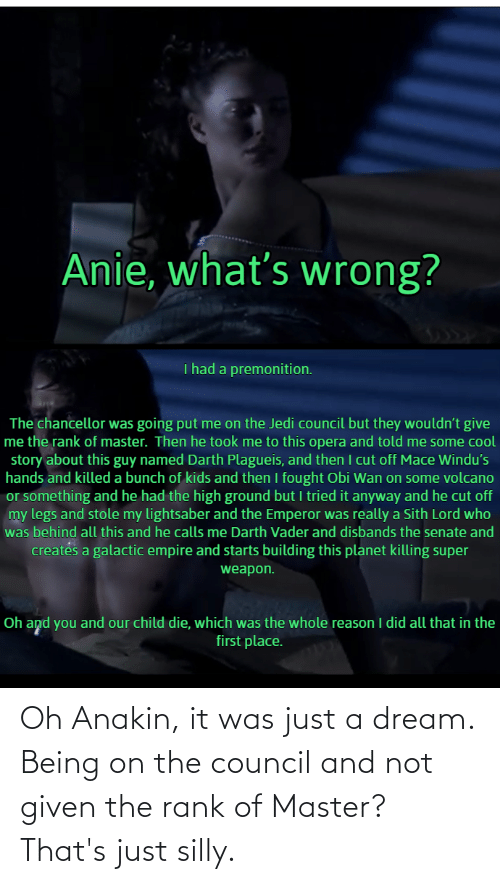 it-was-just: Oh Anakin, it was just a dream. Being on the council and not given the rank of Master? That's just silly.