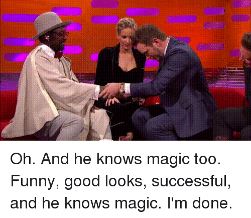 Good Looks: Oh. And he knows magic too. Funny, good looks, successful, and he knows magic. I'm done.