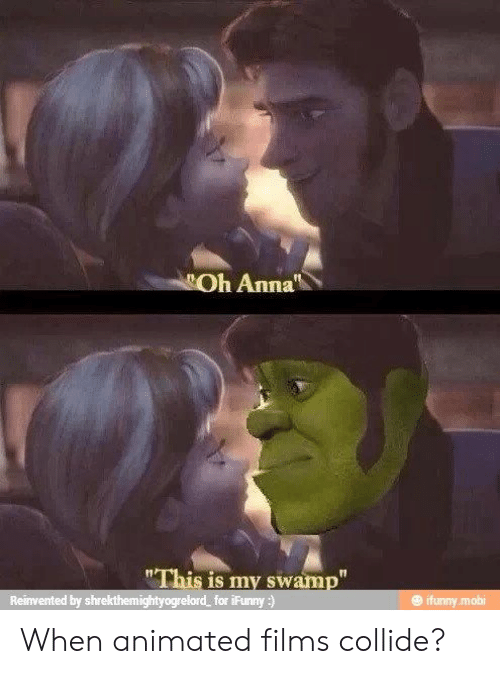 """Anna: Oh Anna  """"This is my swamp""""  Reinvented by shrekthemightyogrelord  for iFunny:)  @ ifunny.mobi When animated films collide?"""
