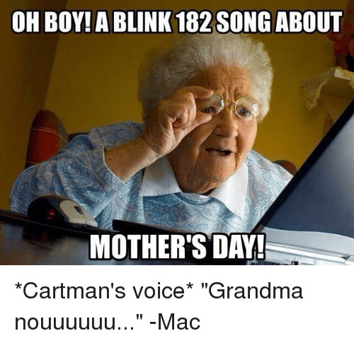 "Cartmans Voice: OH BOY! A BLINK 182 SONG ABOUT  MOTHER'S DAY! *Cartman's voice* ""Grandma nouuuuuu..."" -Mac"
