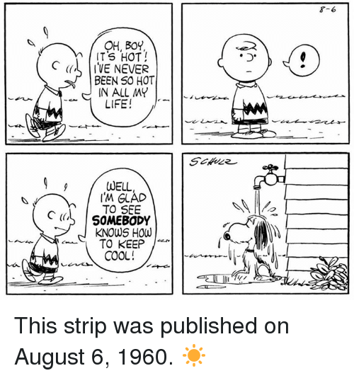 keeping cool: OH, BOY  ITS HOT  C  IVE NEVER  BEEN SO HOT  IN ALL MY  LIFE!  WELL,  TO SEE  C (IL SOMEBODY  KNOWS HOW  TO KEEP  COOL!  8-6 This strip was published on August 6, 1960. ☀️