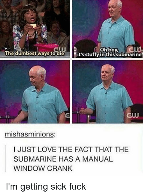ways to die: oh boy,  The dumbest ways to die  it's stuffy in this submarine  mishasminions  I JUST LOVE THE FACT THAT THE  SUBMARINE HAS A MANUAL  WINDOW CRANK I'm getting sick fuck