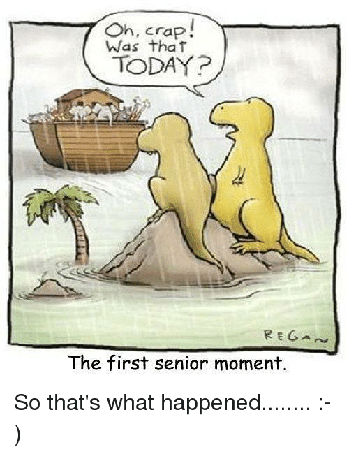 Senior Moment: Oh, crap!  7 Was that  The first senior moment. So that's what happened........ :-)