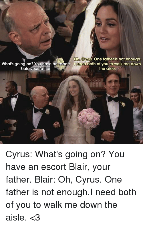escorts: Oh cyrus, one father is not enough.  What's going on? You have an escort  O need both of you to walk me down  the aisle  Blair  our father Cyrus: What's going on? You have an escort Blair, your father. Blair: Oh, Cyrus. One father is not enough.I need both of you to walk me down the aisle. <3
