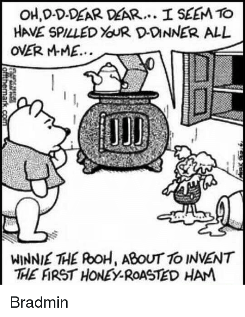roh: OH D-D-DEAR DEAR... I SEEM TO  OVER Mr ME...  WINNIE THE ROH, ABOUT TO INVENT  THE ARSTHONEY ROASTED HAM Bradmin