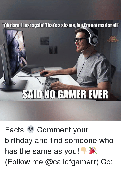 """Birthday, Facts, and Memes: """"Oh darn,I lost again! That's a shame, butlim not mad at all""""  SAIDNO GAMER EVER Facts 💀 Comment your birthday and find someone who has the same as you!👇🏼🎉 (Follow me @callofgamerr) Cc:"""