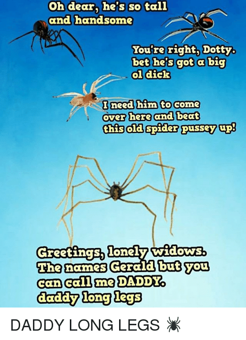 Come Over, Memes, and Spider: Oh dear, he's so tall  and handsome  You're right, Dotty.  bet he's got a big  ol dick  Bneed him to come  over here and beat  this old spider pussey up!  The names  Thenarnes Gerald but you  but you  can call me DADDY  daddy ong legs DADDY LONG LEGS 🕷