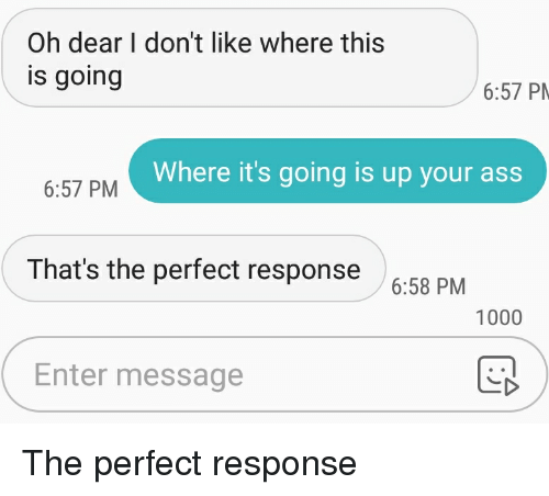 Ass, Texts, and Dear: Oh dear I don't like where this  is going  6:57 P  Where it's going is up your ass  6:57 PM  That's the perfect response  6:58 PM  1000  Enter message