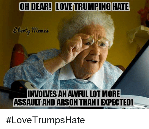Hate Meme: OH DEAR! LOVETRUMPING HATE  memes.  INVOLVES AN AWFUL LOT MORE  ASSAULT AND ARSON THANIEXPECTED! #LoveTrumpsHate