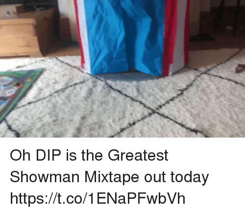 Mixtape: Oh DIP is the Greatest Showman Mixtape out today https://t.co/1ENaPFwbVh