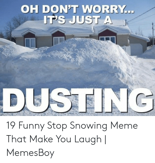 Stop Snowing: OH DON'T WORRY..  IT'S JUST A  DUSTING 19 Funny Stop Snowing Meme That Make You Laugh | MemesBoy