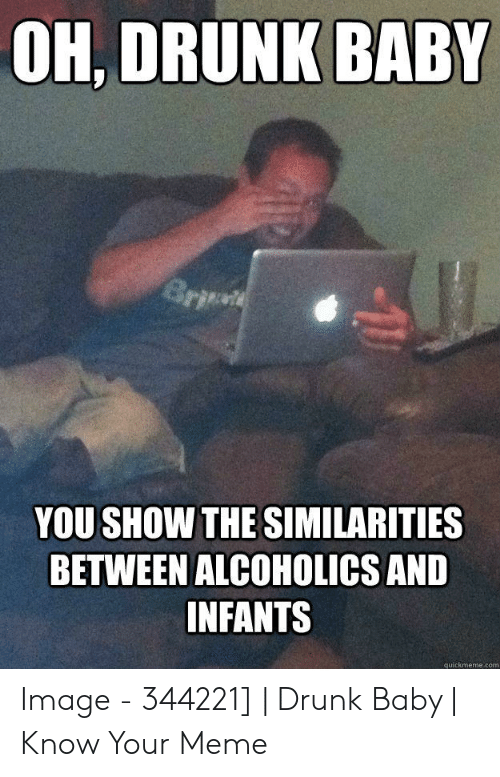 Drunk Baby Meme: OH, DRUNK BABY  YOU SHOW THE SIMILARITIES  BETWEEN ALCOHOLICS AND  INFANTS  quickmeme.com Image - 344221]   Drunk Baby   Know Your Meme