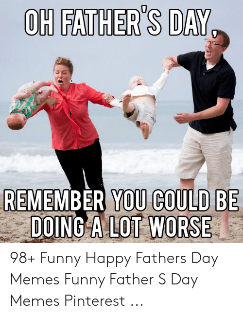 Happy Fathers Day Meme: OH FATHER'S DAY  REMEMBER YOU COULD BE  DOING A LOT WORSE 98+ Funny Happy Fathers Day Memes Funny Father S Day Memes Pinterest ...