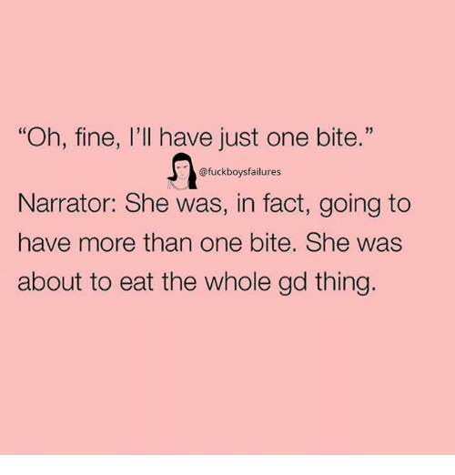 """Girl Memes, One, and She: """"Oh, fine, I'll have just one bite.""""  05  @fuckboysfailures  Narrator: She was, in fact, going to  have more than one bite. She was  about to eat the whole gd thing."""
