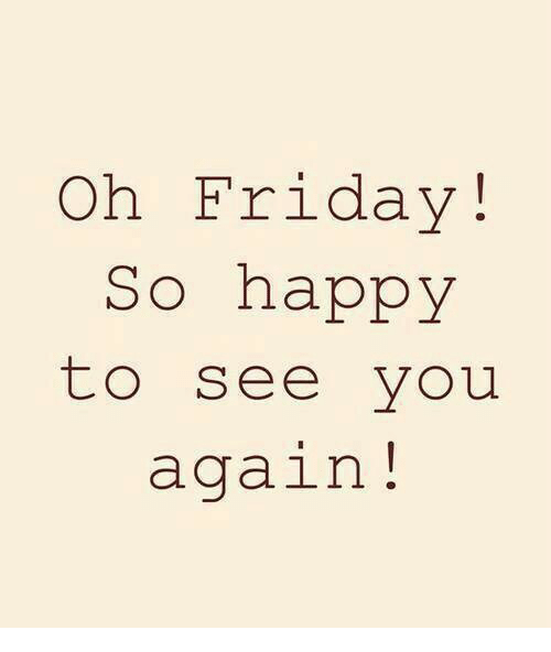See You Again: Oh Friday!  So happy  to see you  again!