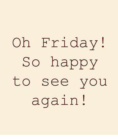 See You Again: Oh Friday!  So happy  to see you  again