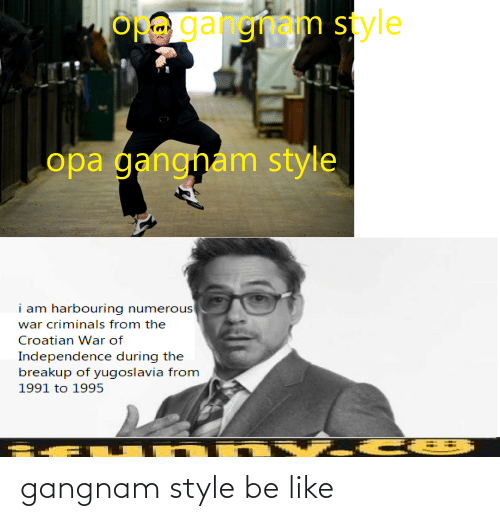 Croatian: OH gangnam style  opa gangham style  i am harbouring numerous  war criminals from the  Croatian War of  Independence during the  breakup of yugoslavia from  1991 to 1995 gangnam style be like