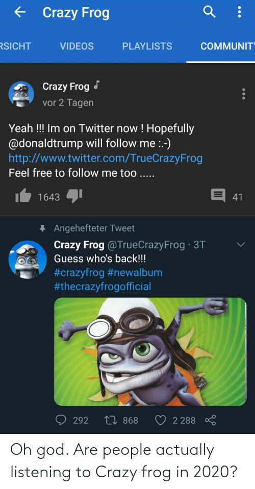 frog: Oh god. Are people actually listening to Crazy frog in 2020?