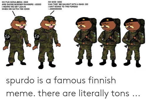 Finnish Meme: OH GOD DDD  CAN THEY BE GAUGHT WITH A BASI:DD  I AINT GOING TO THE FORESD  OH FUG GONA-BENA :DDD  ARE DHOSE BORDER RANGERS -DDDD  HEARD WE GET LEAVE  DDDDDDDD  WHEN WE GATCH 'EM XDDD  SP  SP spurdo is a famous finnish meme. there are literally tons ...