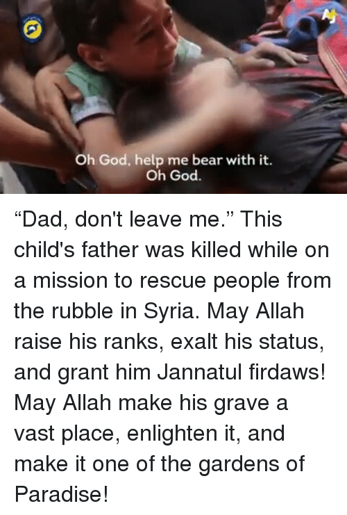 """enlightening: Oh God, help me bear with it.  Oh God. """"Dad, don't leave me."""" This child's father was killed while on a mission to rescue people from the rubble in Syria. May Allah raise his ranks, exalt his status, and grant him Jannatul firdaws! May Allah make his grave a vast place, enlighten it, and make it one of the gardens of Paradise!"""
