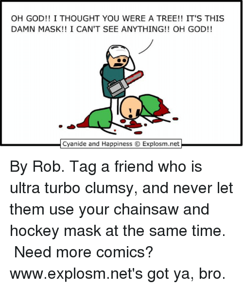 Got Ya: OH GOD!! I THOUGHT YOU WERE A TREE!! IT'S THIS  DAMN MASK!! I CAN'T SEE ANYTHING OH GOD!!  Cyanide and Happiness O Explosm.net By Rob. Tag a friend who is ultra turbo clumsy, and never let them use your chainsaw and hockey mask at the same time.⠀ ⠀ Need more comics? www.explosm.net's got ya, bro.