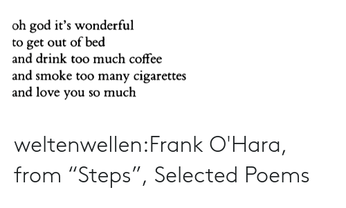 "Out Of Bed: oh god it's wonderful  to get out of bed  and drink too much coffee  and smoke too many cigarettes  and love you so much weltenwellen:Frank O'Hara, from ""Steps"", Selected Poems"
