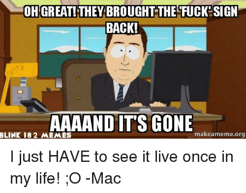 Fucking, Life, and Meme: OH GREAT! THEY BROUGHT THE FUCK SIGN  BACK!  AAAAND IT'S GONE  makeameme org  BLINK 18 2 MEMES I just HAVE to see it live once in my life! ;O -Mac