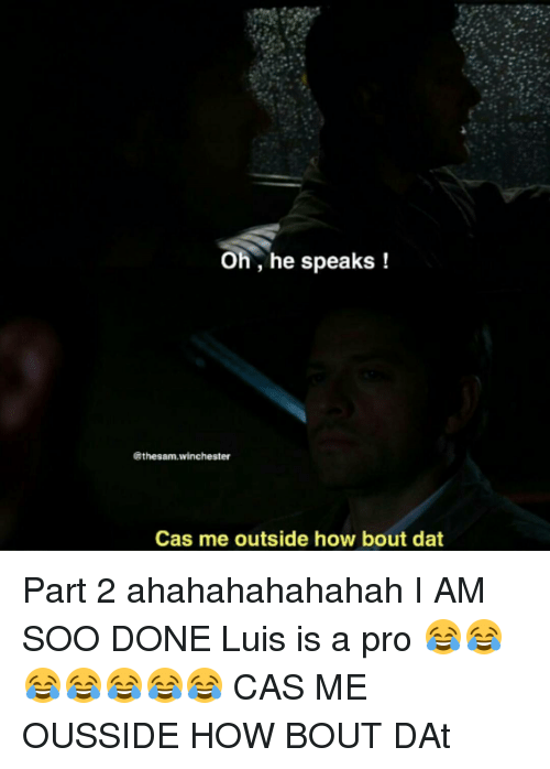 Bout Dat: Oh, he speaks  (Tthesam,winchester  Cas me outside how bout dat Part 2 ahahahahahahah I AM SOO DONE Luis is a pro 😂😂😂😂😂😂😂 CAS ME OUSSIDE HOW BOUT DAt