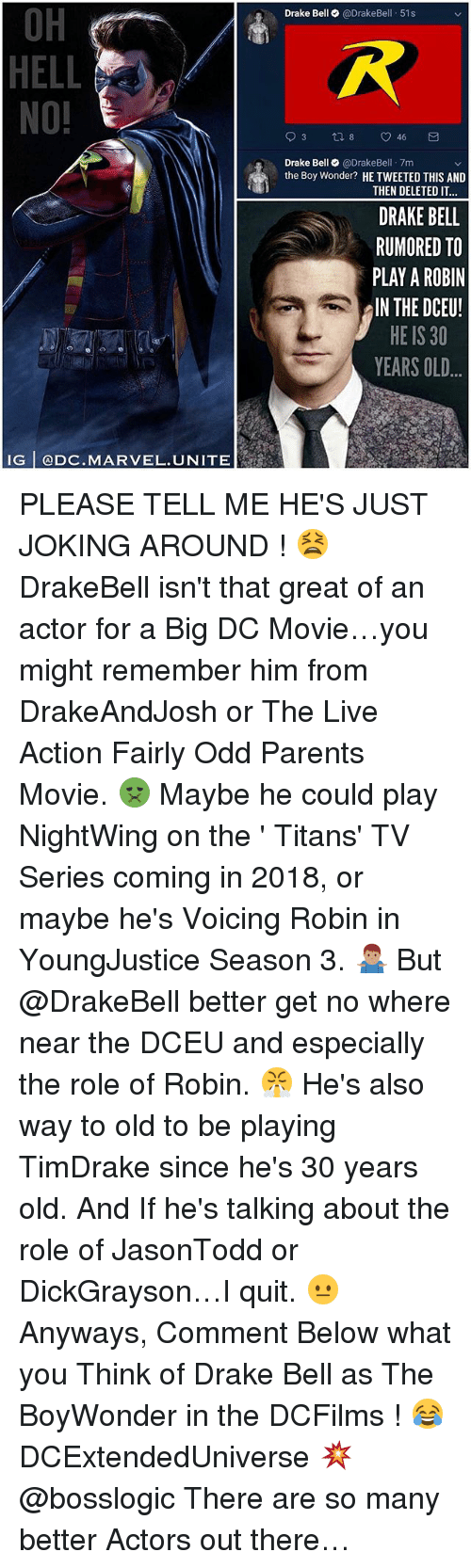 Drake Bell: OH  HELL  NO!  Drake Bell @DrakeBell 51s  Drake Bell@DrakeBel 7m  the Boy Wonder? HE TWEETED THIS AND  THEN DELETED IT  DRAKE BELL  RUMORED TO  PLAY A ROBIN  IN THE DCEU!  HE IS 30  YEARS OLD  IG @DC.MARVEL.UNITE PLEASE TELL ME HE'S JUST JOKING AROUND ! 😫 DrakeBell isn't that great of an actor for a Big DC Movie…you might remember him from DrakeAndJosh or The Live Action Fairly Odd Parents Movie. 🤢 Maybe he could play NightWing on the ' Titans' TV Series coming in 2018, or maybe he's Voicing Robin in YoungJustice Season 3. 🤷🏽‍♂️ But @DrakeBell better get no where near the DCEU and especially the role of Robin. 😤 He's also way to old to be playing TimDrake since he's 30 years old. And If he's talking about the role of JasonTodd or DickGrayson…I quit. 😐 Anyways, Comment Below what you Think of Drake Bell as The BoyWonder in the DCFilms ! 😂 DCExtendedUniverse 💥 @bosslogic There are so many better Actors out there…