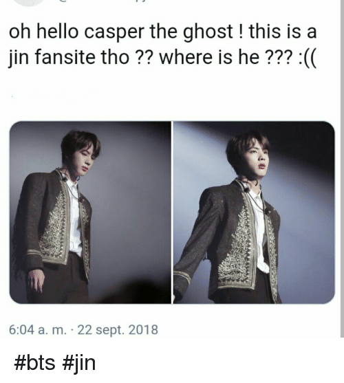 Casper: oh hello casper the ghost! this is a  jin fansite tho ?? where is he??? :(  6:04 a. m. 22 sept. 2018 #bts #jin