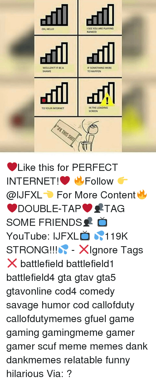 Relatables: OH, HELLO  WOULDN'T IT BEA  SHAME  HI  TO YOUR INTERNET  ISEE YOU ARE PLAYING  RANKED  IF SOMETHING WERE  TO HAPPEN  IN THE LOADING  SCREEN ❤Like this for PERFECT INTERNET!❤ 🔥Follow 👉@IJFXL👈 For More Content🔥 ❤️DOUBLE-TAP❤️👥TAG SOME FRIENDS👥 📺YouTube: IJFXL📺 💦119K STRONG!!!💦 - ❌Ignore Tags❌ battlefield battlefield1 battlefield4 gta gtav gta5 gtavonline cod4 comedy savage humor cod callofduty callofdutymemes gfuel game gaming gamingmeme gamer gamer scuf meme memes dank dankmemes relatable funny hilarious Via: ?
