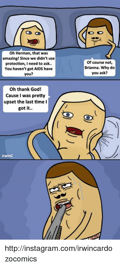 God, Instagram, and Memes: Oh Herman, that was  amazing! Since we didn't use  protection  I need to ask  You haven't got AIDS have  you?  Oh thank God!  Cause I was pretty  upset the last time I  got it  irwinC  Of course not,  Brianna. Why do  you ask? http://instagram.com/irwincardozocomics