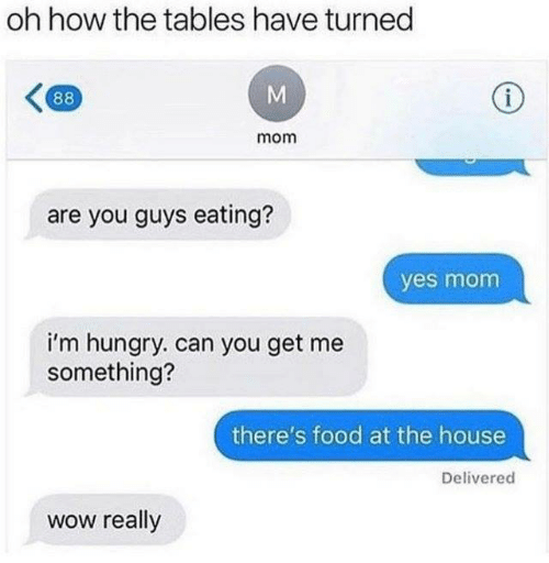im hungry: oh how the tables have turned  mom  are you guys eating?  yes mom  i'm hungry. can you get me  something?  there's food at the house  Delivered  wow really