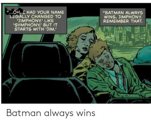 "your name: ""...OH, I HAD YOUR NAME  LEGALLY CHANGED TO  'JIMPHONY.' LIKE  ""SYMPHONY,' BUT IT  STARTS WITH 'JIM.  ""BATMAN ALWAYS  WINS, JIMPHONY.  REMEMBER THAT. Batman always wins"