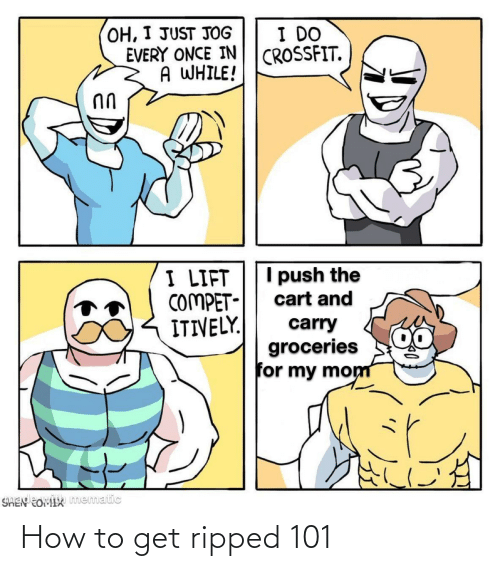 lift: OH, I JUST JOG  EVERY ONCE IN  A WHILE!  I DO  CROSSFIT.  I push the  I LIFT  COMPET-  ITIVELY.  cart and  carry  groceries  for my mom  SHEN EOMIX mematic How to get ripped 101