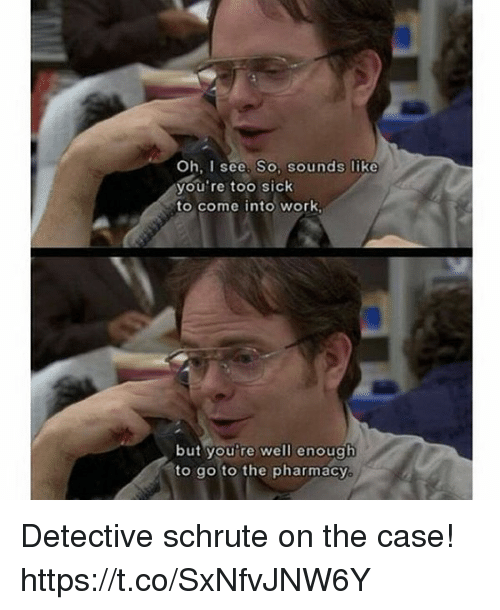 The Pharmacy: Oh, I see. So. sounds like  you're too sick  to come into work  but you're well enough  ato go to the pharmacy Detective schrute on the case! https://t.co/SxNfvJNW6Y