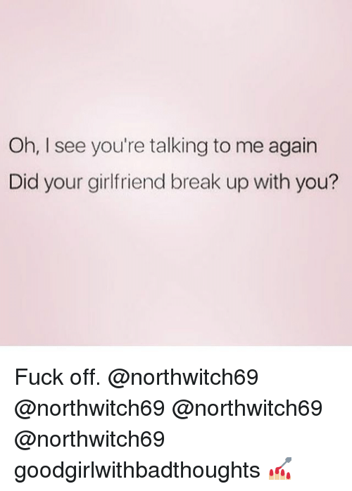 Memes, Break, and Fuck: Oh, I see you're talking to me again  Did your girlfriend break up with you? Fuck off. @northwitch69 @northwitch69 @northwitch69 @northwitch69 goodgirlwithbadthoughts 💅🏼