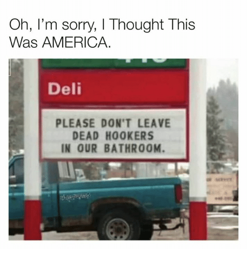 oh-im-sorry: Oh, I'm sorry, I Thought This  Was AMERICA.  Deli  PLEASE DON'T LEAVE  DEAD HOOKERS  IN OUR BATHROOM.