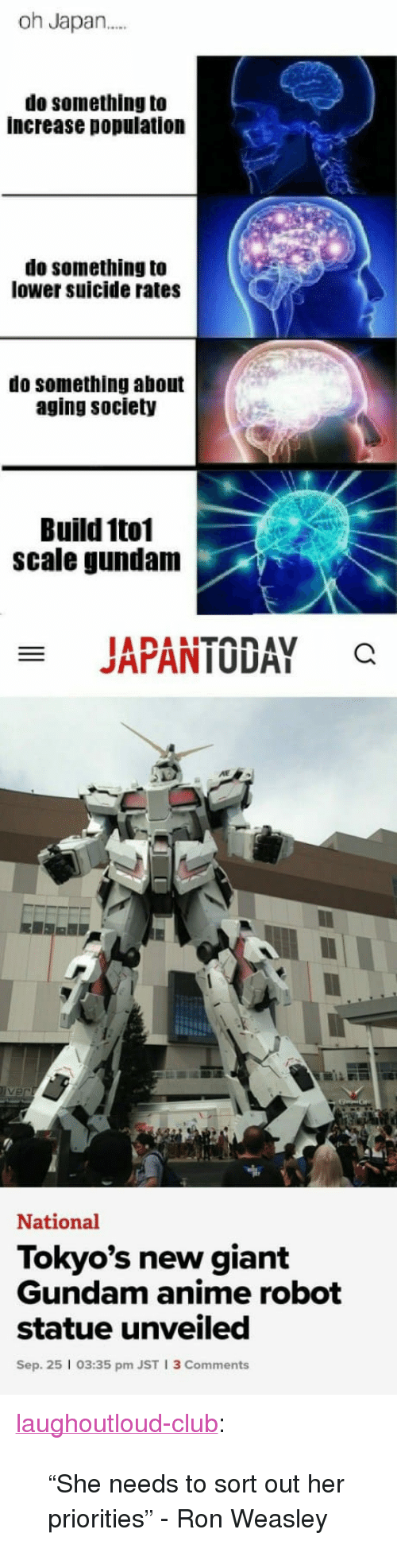 """Anime, Club, and Tumblr: oh Japan...  do something to  increase population  do something to  lower suicide rates  do something about  aging society  Build 1to1  scale gundam  JAPANTODAY C  VP  National  Tokyo's new giant  Gundam anime robot  statue unveiled  Sep. 25 03:35 pm JST 1 3 Comments <p><a href=""""http://laughoutloud-club.tumblr.com/post/165856574009/she-needs-to-sort-out-her-priorities-ron"""" class=""""tumblr_blog"""">laughoutloud-club</a>:</p>  <blockquote><p>""""She needs to sort out her priorities"""" - Ron Weasley</p></blockquote>"""