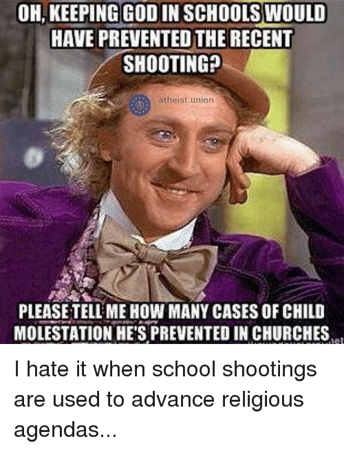 Memes, 🤖, and School Shootings: OH KEEPING GODIN SCHOOLS WOULD  HAVE PREVENTEDTHE RECENT  SHOOTING?  atheist union  PLEASETELLMEHOW MANY CASES OF CHILD  MOLESTATION HE'S PREVENTED IN CHURCHES I hate it when school shootings are used to advance religious agendas...