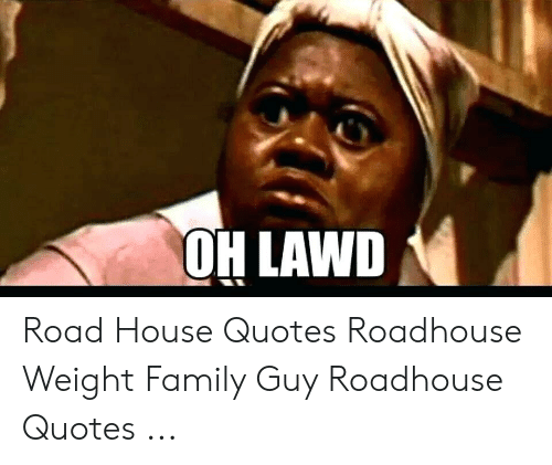 Roadhouse Meme: OH LAWD Road House Quotes Roadhouse Weight Family Guy Roadhouse Quotes ...