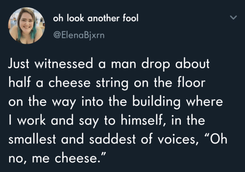 """string: oh look another fool  @ElenaBjxrn  Just witnessed a man drop about  half a cheese string on the floor  on the way into the building where  I work and say to himself, in the  smallest and saddest of voices, """"Oh  no, me cheese."""""""
