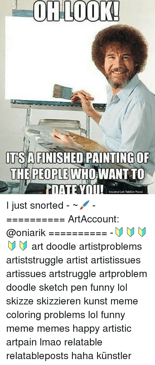Meme Happy: OH LOOK!  ITSA FINISHED PAINTING OF  THE PEOPLE WHO WANT TO  TDATE YOU! I just snorted - ~🖌 - ========== ArtAccount: @oniarik ========== -🔰🔰🔰🔰🔰 art doodle artistproblems artiststruggle artist artistissues artissues artstruggle artproblem doodle sketch pen funny lol skizze skizzieren kunst meme coloring problems lol funny meme memes happy artistic artpain lmao relatable relatableposts haha künstler