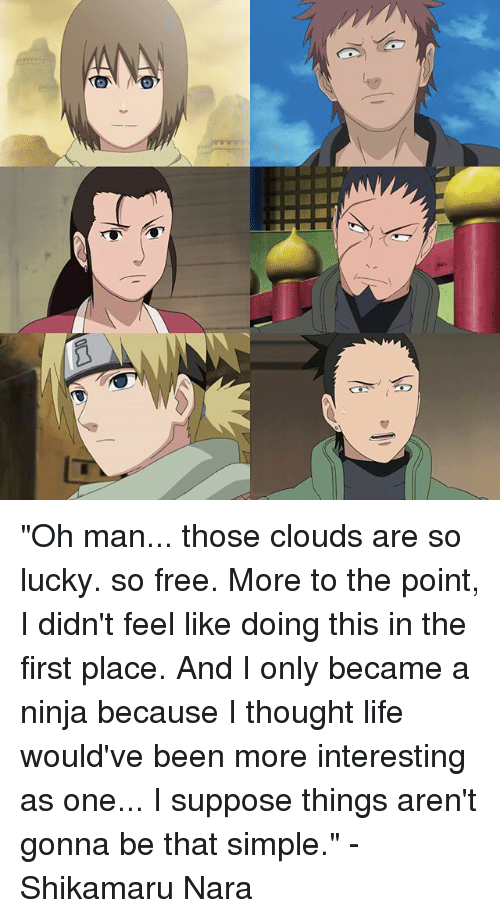 """shikamaru: """"Oh man... those clouds are so lucky. so free. More to the point, I didn't feel like doing this in the first place. And I only became a ninja because I thought life would've been more interesting as one... I suppose things aren't gonna be that simple."""" - Shikamaru Nara"""