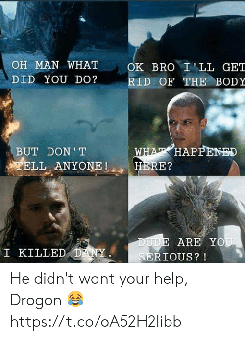 You Serious: OH MAN WHAT  OK BRO ILL GET  DID YOU DO?  RID OF THE BODY  WHAT HAPPENED  HERE?  BUT DON T  TELL ANYONE  DUDE ARE YOU  SERIOUS? !  I KILLED DANY He didn't want your help, Drogon 😂 https://t.co/oA52H2Iibb
