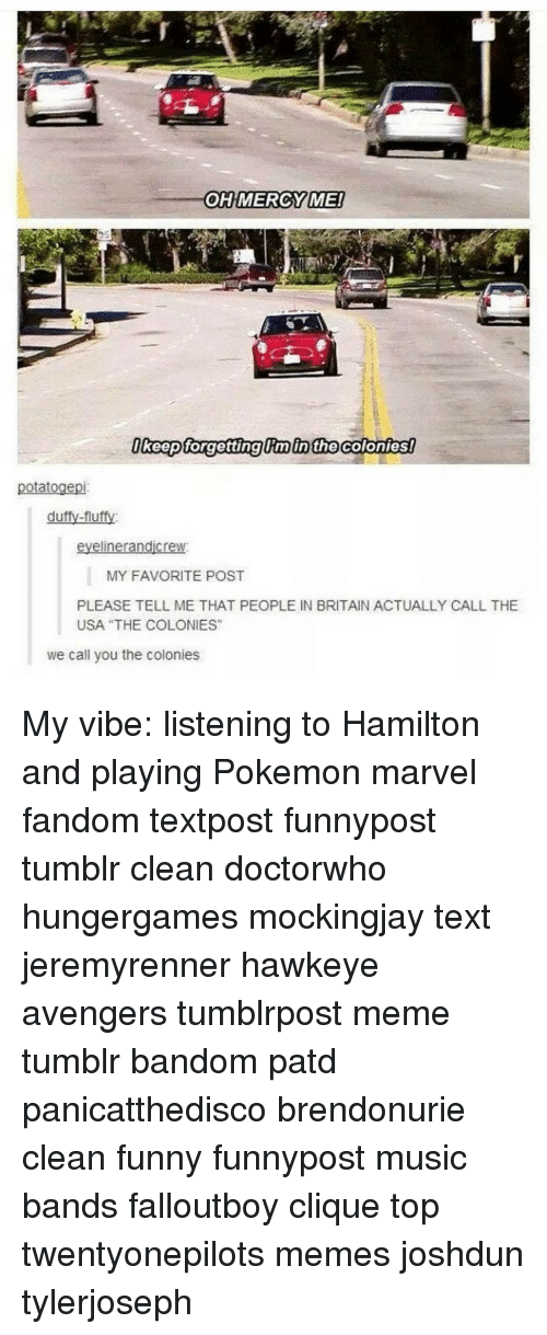 """the colony: OH MERCY MEI  Okeep forgetting in the Colonies!  otato  duffy-fluffy  liner an  MY FAVORITE POST  PLEASE TELL ME THAT PEOPLE IN BRITAIN ACTUALLY CALL THE  USA """"THE COLONIES""""  we call you the colonies My vibe: listening to Hamilton and playing Pokemon marvel fandom textpost funnypost tumblr clean doctorwho hungergames mockingjay text jeremyrenner hawkeye avengers tumblrpost meme tumblr bandom patd panicatthedisco brendonurie clean funny funnypost music bands falloutboy clique top twentyonepilots memes joshdun tylerjoseph"""