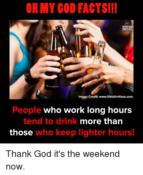 its the weekend: OH MY COD FACTS!!  OH MYCO  FACTS!!!  Image Credit: www.lifeislimitless.com  People who work long hours  more than  tend to drink  those who keep lighter hours! Thank God it's the weekend now.