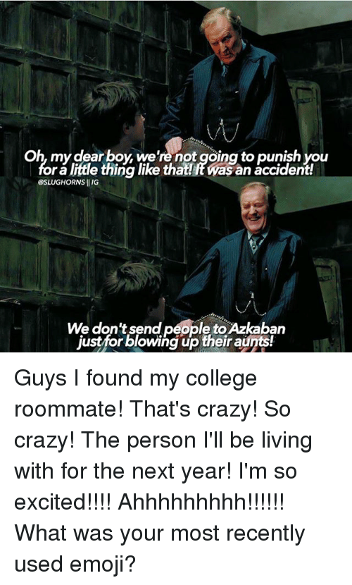 Punishes: Oh, my dearboy we're not going to punish you  foralittle thing like that!RWas an accident!  SLUGHORNS IIIG  We don't send people toAzkaban  justfor blowing up their aunts! Guys I found my college roommate! That's crazy! So crazy! The person I'll be living with for the next year! I'm so excited!!!! Ahhhhhhhhh!!!!!! What was your most recently used emoji?