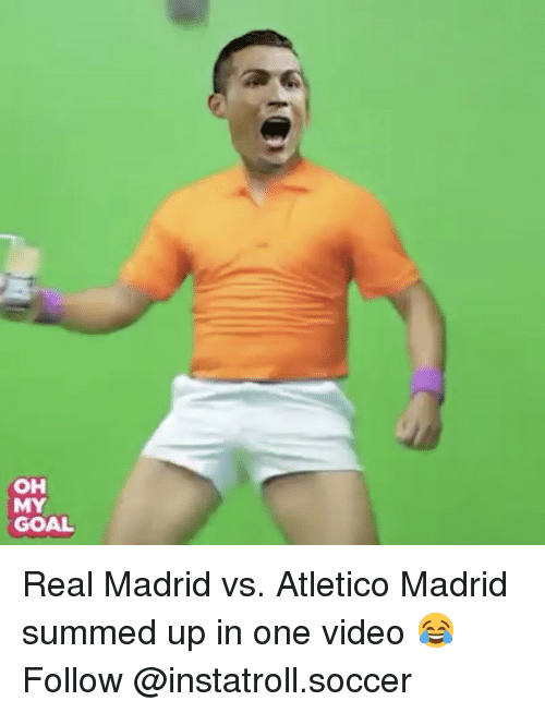 Memes, Real Madrid, and Soccer: OH  MY  GOAL Real Madrid vs. Atletico Madrid summed up in one video 😂 Follow @instatroll.soccer